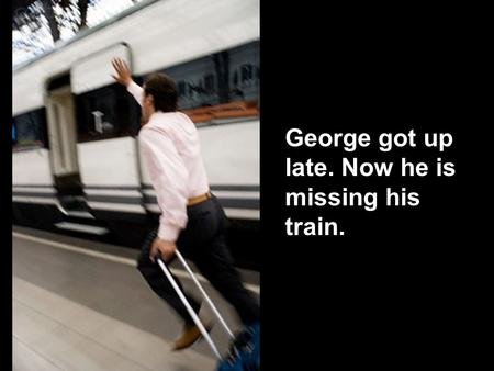 George got up late. Now he is missing his train..