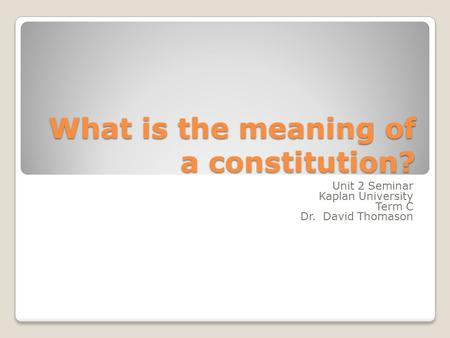 What is the meaning of a constitution? Unit 2 Seminar Kaplan University Term C Dr. David Thomason.