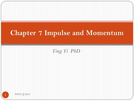 Ying Yi PhD Chapter 7 Impulse and Momentum 1 PHYS HCC.