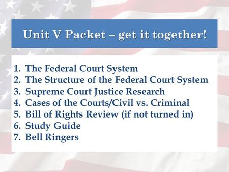 Unit V Packet – get it together! 1.The Federal Court System 2.The Structure of the Federal Court System 3.Supreme Court Justice Research 4.Cases of the.