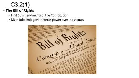 C3.2(1) The Bill of Rights First 10 amendments of the Constitution Main Job: limit governments power over individuals.