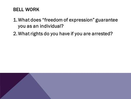 "BELL WORK 1.What does ""freedom of expression"" guarantee you as an individual? 2.What rights do you have if you are arrested?"
