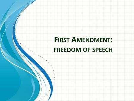 F IRST A MENDMENT : FREEDOM OF SPEECH. First Amendment Text Congress shall make no law respecting an establishment of religion, or prohibiting the free.