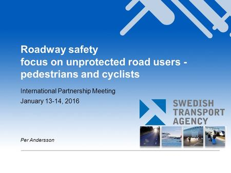 Roadway safety focus on unprotected road users - pedestrians and cyclists International Partnership Meeting January 13-14, 2016 Per Andersson.
