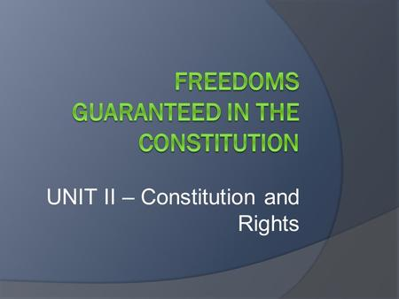 UNIT II – Constitution and Rights. DISCUSSION QUESTIONS  What is a right?  What is a freedom?  Are all rights guaranteed to you also considered to.