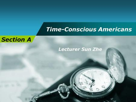 Time-Conscious Americans Section A Lecturer Sun Zhe.