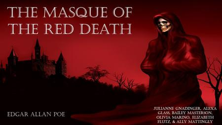 The Masque of the red death Edgar Allan Poe Julianne gnadinger, alexa glass, bailey masterson, Olivia marino, Elizabeth flutz, & ally mattingly.