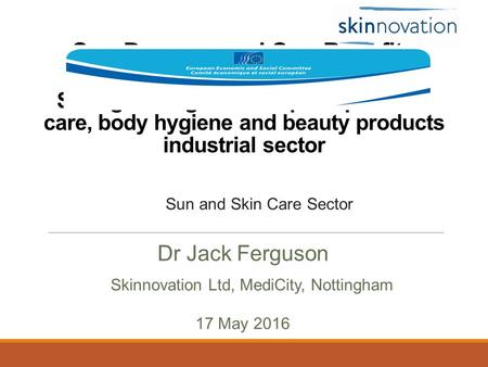 Sun Damage and Sun Benefits Strengthening the European personal care, body hygiene and beauty products industrial sector Dr Jack Ferguson 17 May 2016 Skinnovation.