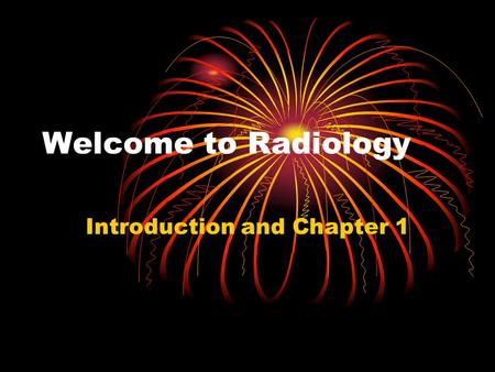 Welcome to Radiology Introduction and Chapter 1. What to Expect You are going to learn a lot in a short period of time. This is a very fast paced class,