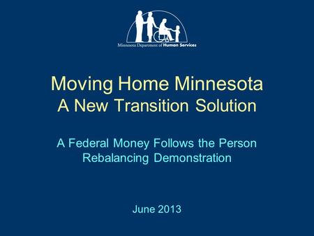 Moving Home Minnesota A New Transition Solution A Federal Money Follows the Person Rebalancing Demonstration June 2013.