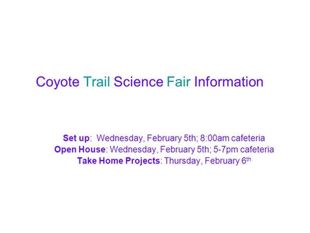 Coyote Trail Science Fair Information Set up: Wednesday, February 5th; 8:00am cafeteria Open House: Wednesday, February 5th; 5-7pm cafeteria Take Home.