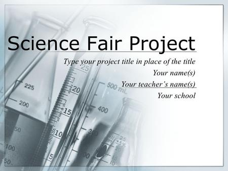 Science Fair Project Type your project title in place of the title Your name(s) Your teacher's name(s) Your school.
