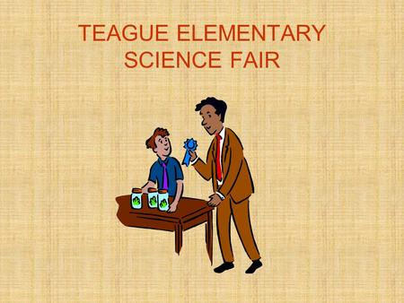 TEAGUE ELEMENTARY SCIENCE FAIR. ABOUT THE SCIENCE FAIR A project is required & will be graded Projects will be completed at home Safety procedures should.