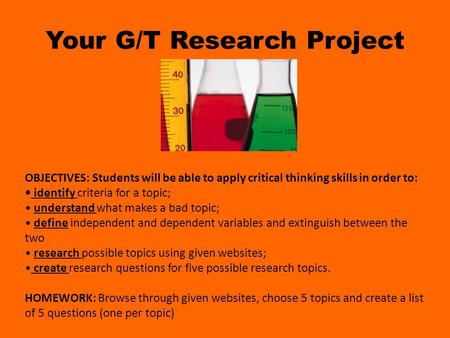 Your G/T Research Project OBJECTIVES: Students will be able to apply critical thinking skills in order to: identify criteria for a topic; understand what.
