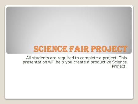 Science Fair Project All students are required to complete a project. This presentation will help you create a productive Science Project.