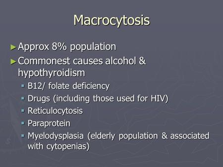 Macrocytosis ► Approx 8% population ► Commonest causes alcohol & hypothyroidism  B12/ folate deficiency  Drugs (including those used for HIV)  Reticulocytosis.
