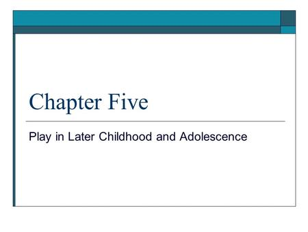Chapter Five Play in Later Childhood and Adolescence.