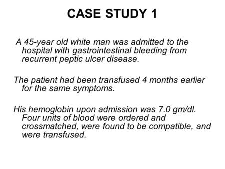 CASE STUDY 1 A 45-year old white man was admitted to the hospital with gastrointestinal bleeding from recurrent peptic ulcer disease. The patient had been.