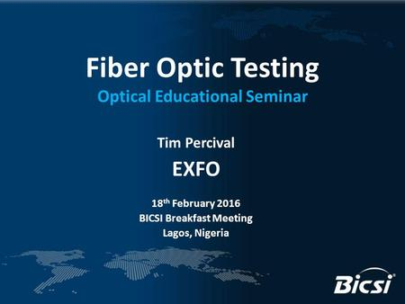 Fiber Optic Testing Optical Educational Seminar Tim Percival EXFO 18 th February 2016 BICSI Breakfast Meeting Lagos, Nigeria.
