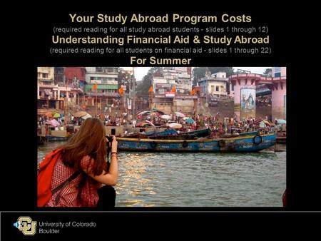 Your Study Abroad Program Costs (required reading for all study abroad students - slides 1 through 12) Understanding Financial Aid & Study Abroad (required.