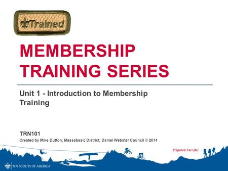 MEMBERSHIP TRAINING SERIES Unit 1 - Introduction to Membership Training TRN101 Created by Mike Dutton, Massabesic District, Daniel Webster Council © 2014.