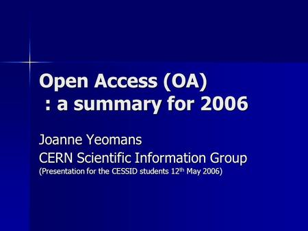 Open Access (OA) : a summary for 2006 Joanne Yeomans CERN Scientific Information Group (Presentation for the CESSID students 12 th May 2006)