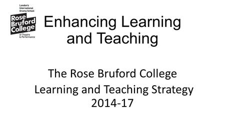 Enhancing Learning and Teaching The Rose Bruford College Learning and Teaching Strategy 2014-17.