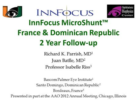 InnFocus MicroShunt™ France & Dominican Republic 2 Year Follow-up Richard K. Parrish, MD 1 Juan Batlle, MD 2 Professor Isabelle Riss 3 Bascom Palmer Eye.