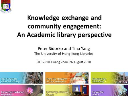 Knowledge exchange and community engagement: An Academic library perspective Peter Sidorko and Tina Yang The University of Hong Kong Libraries SILF 2010,