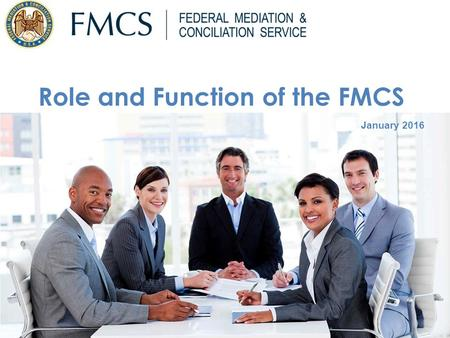 January 2016 Role and Function of the FMCS. Statutory Mission 2 Created in 1947 as an Independent agency under Taft-Hartley Act.