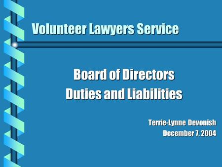 Volunteer Lawyers Service Board of Directors Duties and Liabilities Terrie-Lynne Devonish December 7, 2004.