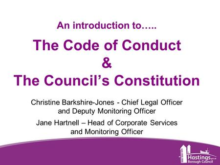 Www.hastings.gov.uk An introduction to….. The Code of Conduct & The Council's Constitution Christine Barkshire-Jones - Chief Legal Officer and Deputy Monitoring.