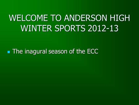WELCOME TO ANDERSON HIGH WINTER SPORTS 2012-13 The inagural season of the ECC The inagural season of the ECC.