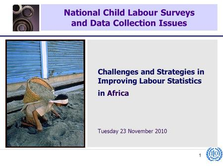 National Child Labour Surveys and Data Collection Issues 1 Challenges and Strategies in Improving Labour Statistics in Africa Tuesday 23 November 2010.