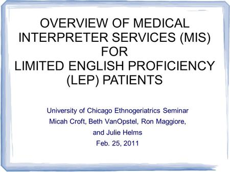 University of Chicago Ethnogeriatrics Seminar Micah Croft, Beth VanOpstel, Ron Maggiore, and Julie Helms Feb. 25, 2011 OVERVIEW OF MEDICAL INTERPRETER.