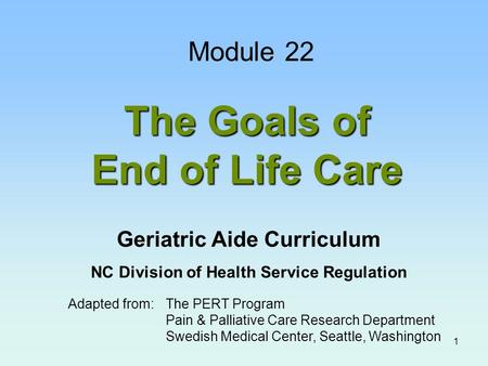 1 The Goals of End of Life Care Adapted from:The PERT Program Pain & Palliative Care Research Department Swedish Medical Center, Seattle, Washington Module.