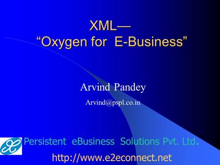 "XML— ""Oxygen for E-Business"" Persistent eBusiness Solutions Pvt. Ltd.  Arvind Pandey"