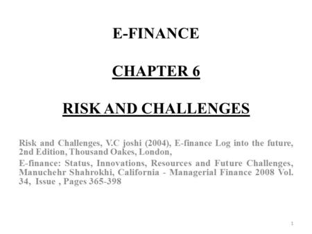 E-FINANCE CHAPTER 6 RISK AND CHALLENGES Risk and Challenges, V.C joshi (2004), E-finance Log into the future, 2nd Edition, Thousand Oakes, London, E-finance:
