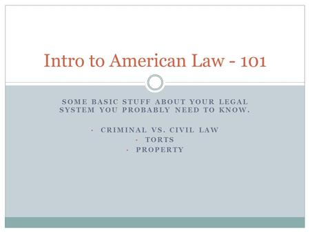 SOME BASIC STUFF ABOUT YOUR LEGAL SYSTEM YOU PROBABLY NEED TO KNOW. CRIMINAL VS. CIVIL LAW TORTS PROPERTY Intro to American Law - 101.