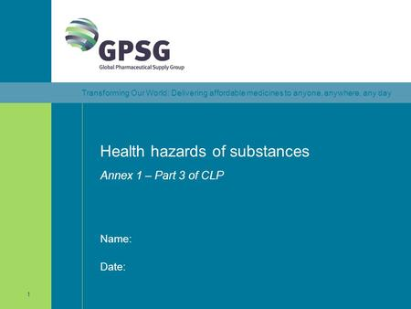 Transforming Our World: Delivering affordable medicines to anyone, anywhere, any day 1 Health hazards of substances Annex 1 – Part 3 of CLP Date: Name: