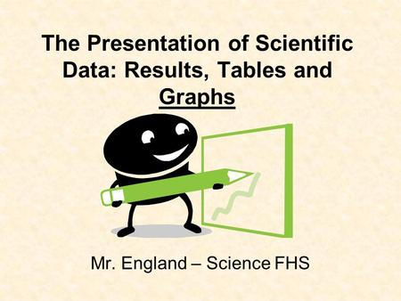 The Presentation of Scientific Data: Results, Tables and Graphs Mr. England – Science FHS.