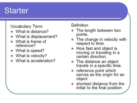 Starter Vocabulary Term What is distance? What is displacement? What is frame of reference? What is speed? What is velocity? What is acceleration? Definition.