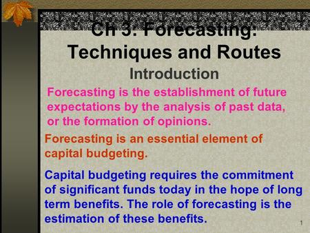1 Ch 3: Forecasting: Techniques and Routes Introduction Forecasting is the establishment of future expectations by the analysis of past data, or the formation.
