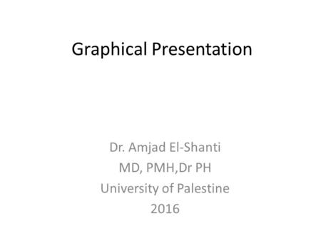 Graphical Presentation Dr. Amjad El-Shanti MD, PMH,Dr PH University of Palestine 2016.
