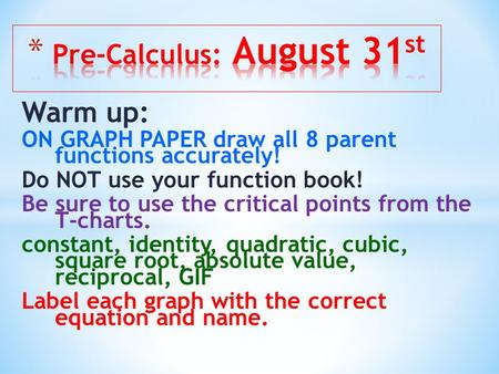 Warm up: ON GRAPH PAPER draw all 8 parent functions accurately! Do NOT use your function book! Be sure to use the critical points from the T-charts. constant,