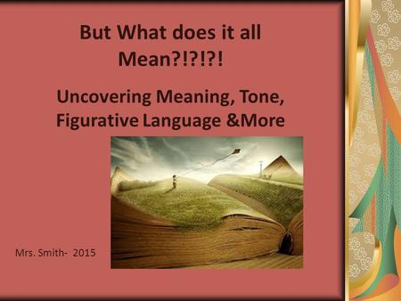But What does it all Mean?!?!?! Uncovering Meaning, Tone, Figurative Language &More Mrs. Smith- 2015.