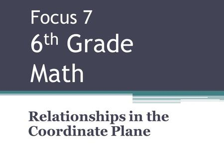 Focus 7 6 th Grade Math Relationships in the Coordinate Plane.