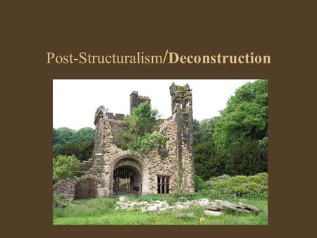 Post-Structuralism / Deconstruction. Post-Structuralist Tenets A reaction against the perceived authoritarianism of Structuralism Language itself is an.