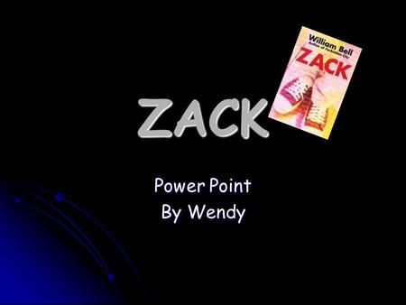 ZACK Power Point By Wendy. About the Novel The novel we are studying a few weeks ago is base on racism, about a 16 years old boy who moved in to the country.