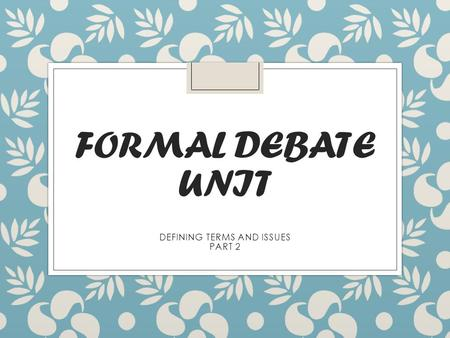 FORMAL DEBATE UNIT DEFINING TERMS AND ISSUES PART 2.